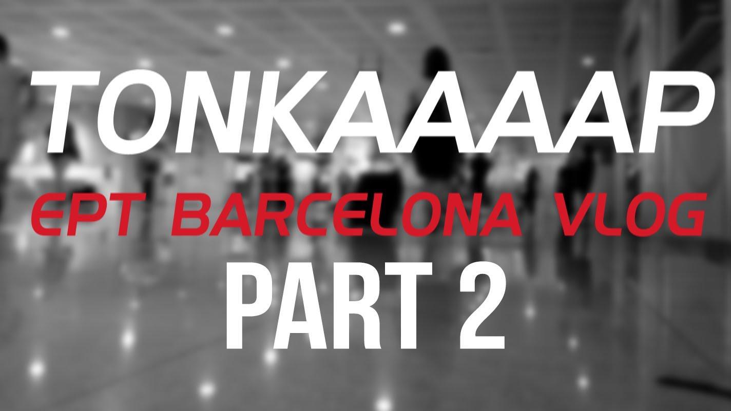 tonkaaap EPT Barcelona VLog - Part 2
